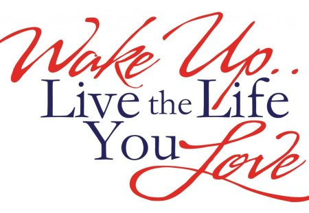 ~Live the Life You Love~ - positively, smart, live, motivational, wonderful, energy, words, love, clever, life