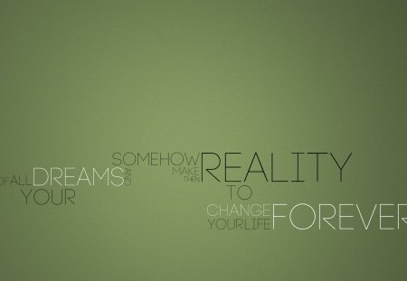 Change your life FOREVER♥ - dreams, green, forever, reality, words, change, remember, quote, love