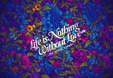 Life is nothing without love - passion, flowers, delicate, beautiful, colorful, floral, lovely, tender, nice, quote, love, life, wisdom